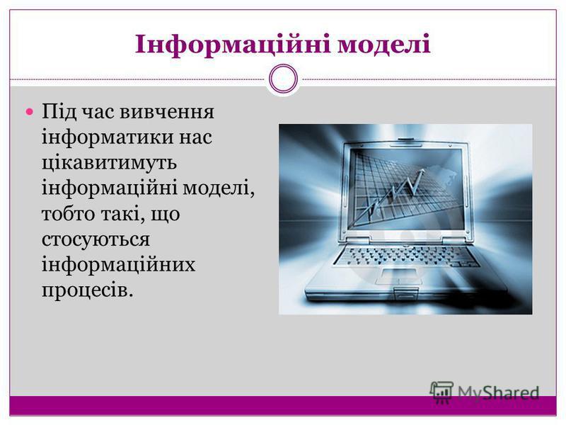 Інформаційні моделі Під час вивчення інформатики нас цікавитимуть інформаційні моделі, тобто такі, що стосуються інформаційних процесів.