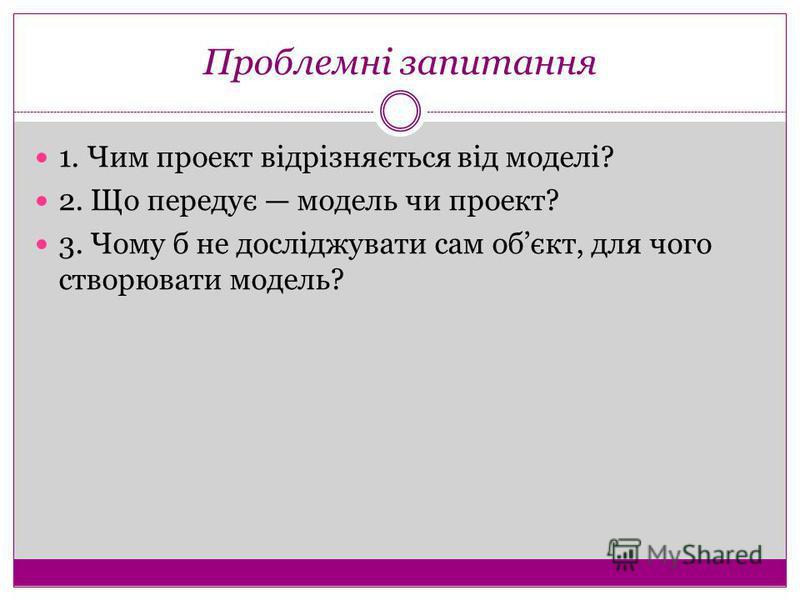 Проблемні запитання 1. Чим проект відрізняється від моделі? 2. Що передує модель чи проект? 3. Чому б не досліджувати сам обєкт, для чого створювати модель?