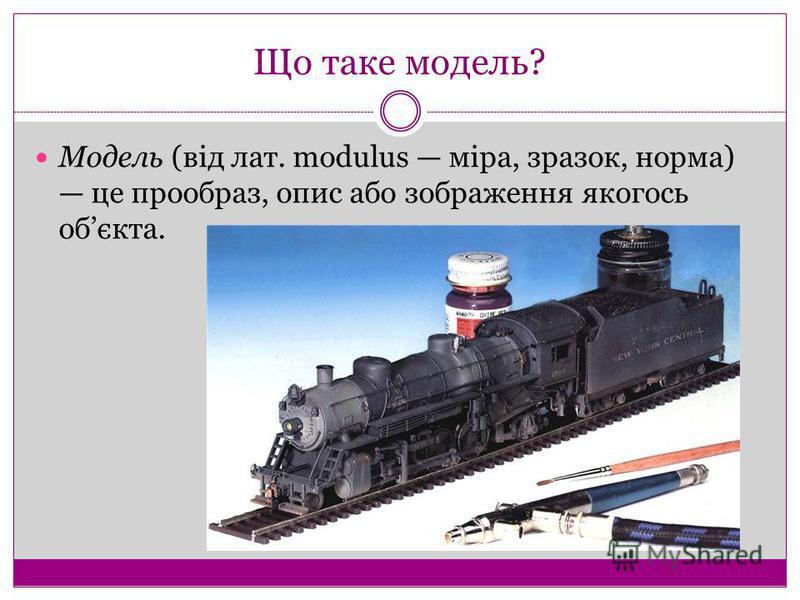 Що таке модель? Модель (від лат. modulus міра, зразок, норма) це прообраз, опис або зображення якогось обєкта.
