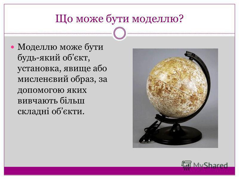 Що може бути моделлю? Моделлю може бути будь-який обєкт, установка, явище або мисленєвий образ, за допомогою яких вивчають більш складні обєкти.