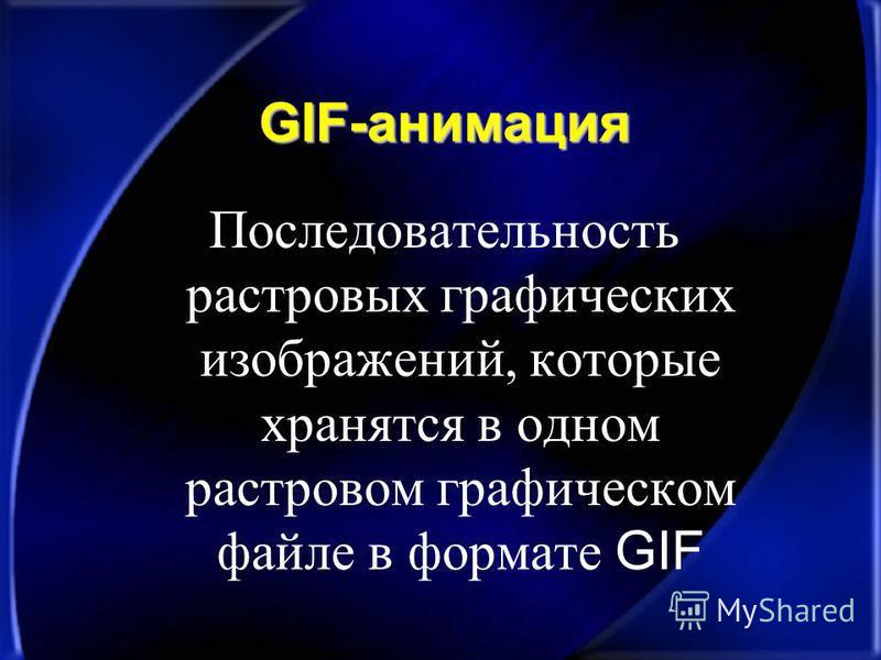 GIF-анимация Последовательность растровых графических изображений, которые хранятся в одном растровом графическом файле в формате GIF