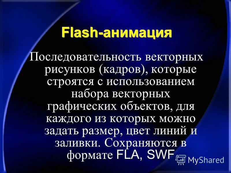 Flash-анимация Последовательность векторных рисунков (кадров), которые строятся с использованием набора векторных графических объектов, для каждого из которых можно задать размер, цвет линий и заливки. Сохраняются в формате FLA, SWF
