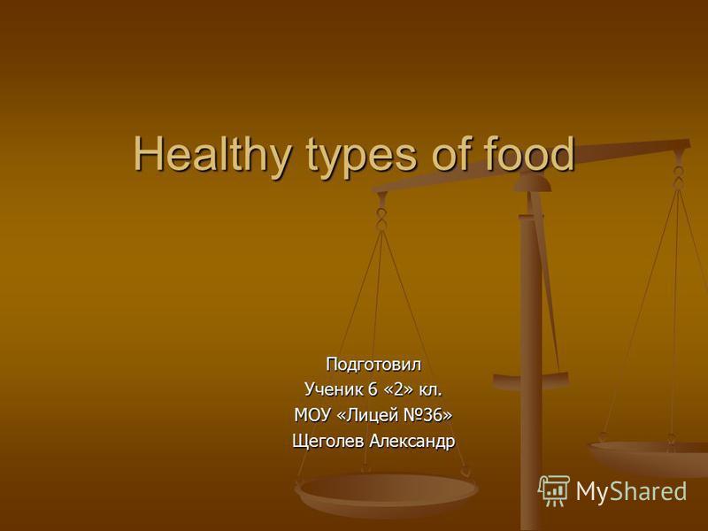 Healthy types of food Подготовил Ученик 6 «2» кл. МОУ «Лицей 36» Щеголев Александр