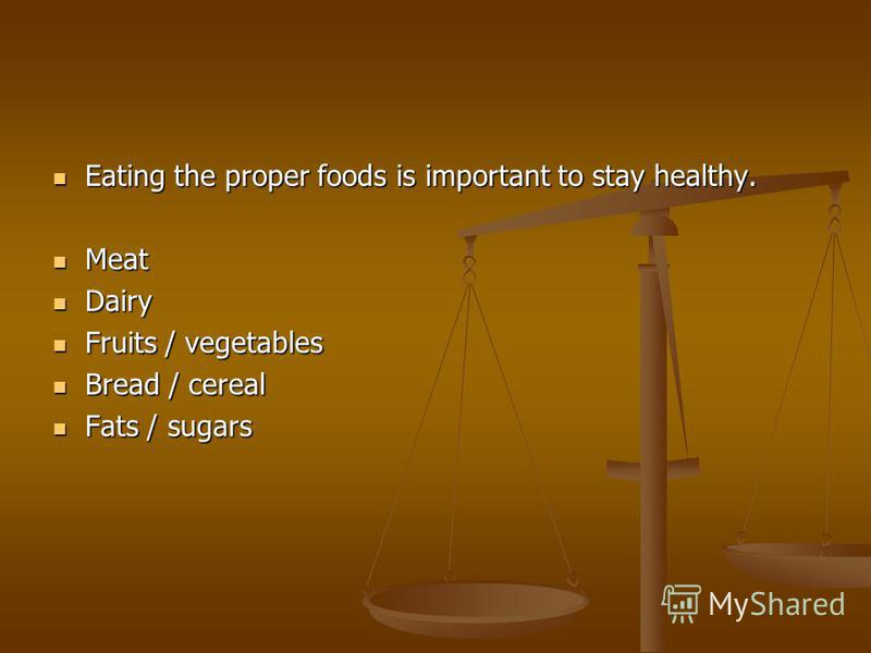 Eating the proper foods is important to stay healthy. Eating the proper foods is important to stay healthy. Meat Meat Dairy Dairy Fruits / vegetables Fruits / vegetables Bread / cereal Bread / cereal Fats / sugars Fats / sugars