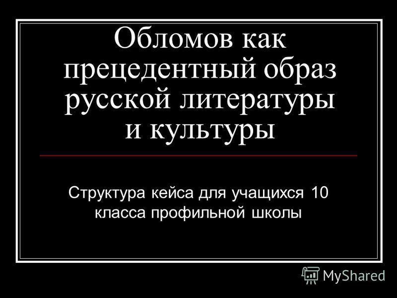 Обломов как прецедентный образ русской литературы и культуры Структура кейса для учащихся 10 класса профильной школы
