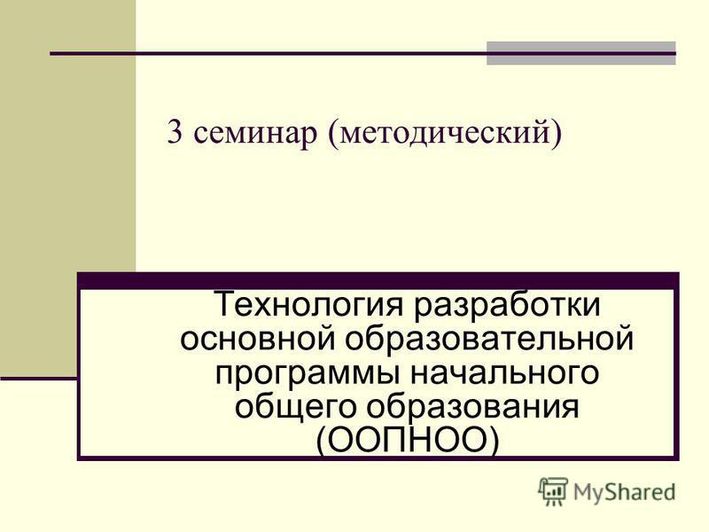 3 семинар (методический) Технология разработки основной образовательной программы начального общего образования (ООПНОО)