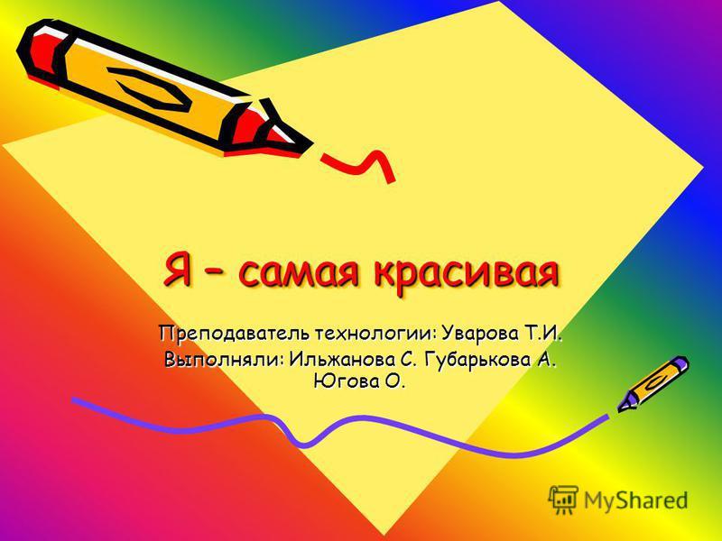Я – самая красивая Преподаватель технологии: Уварова Т.И. Выполняли: Ильжанова С. Губарькова А. Югова О.