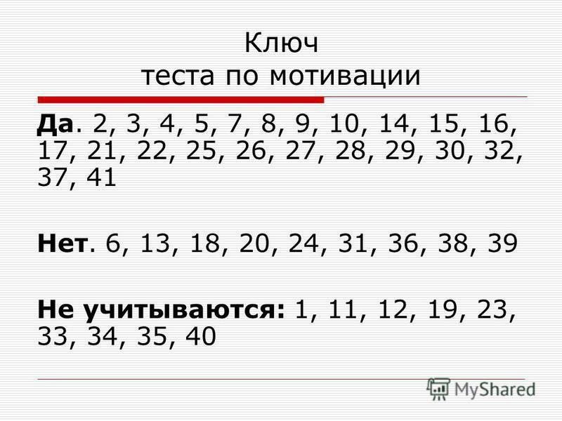 Ключ теста по мотивации Да. 2, 3, 4, 5, 7, 8, 9, 10, 14, 15, 16, 17, 21, 22, 25, 26, 27, 28, 29, 30, 32, 37, 41 Нет. 6, 13, 18, 20, 24, 31, 36, 38, 39 Не учитываются: 1, 11, 12, 19, 23, 33, 34, 35, 40