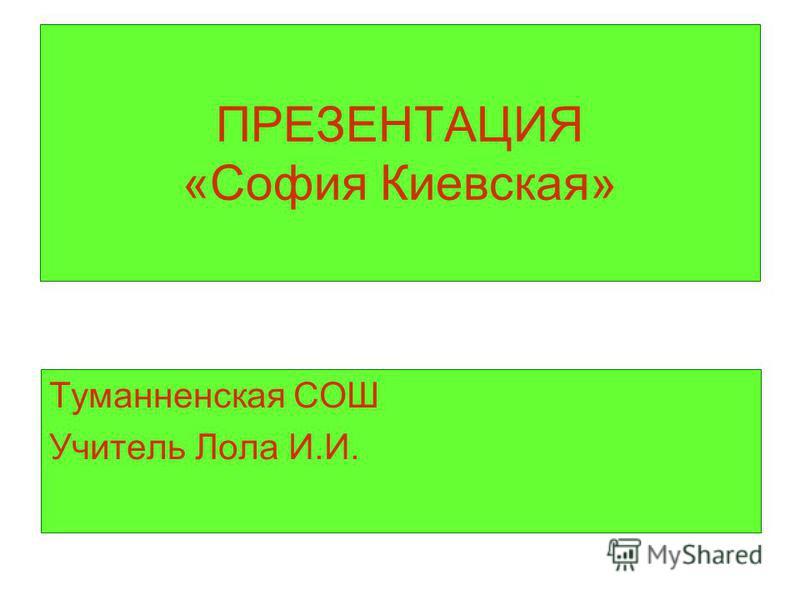 ПРЕЗЕНТАЦИЯ «София Киевская» Туманненская СОШ Учитель Лола И.И.