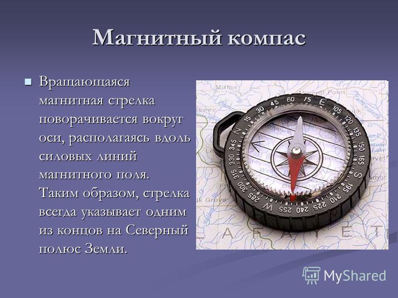 Магнитный компас Вращающаяся магнитная стрелка поворачивается вокруг оси, располагаясь вдоль силовых линий магнитного поля. Таким образом, стрелка всегда указывает одним из концов на Северный полюс Земли. Вращающаяся магнитная стрелка поворачивается