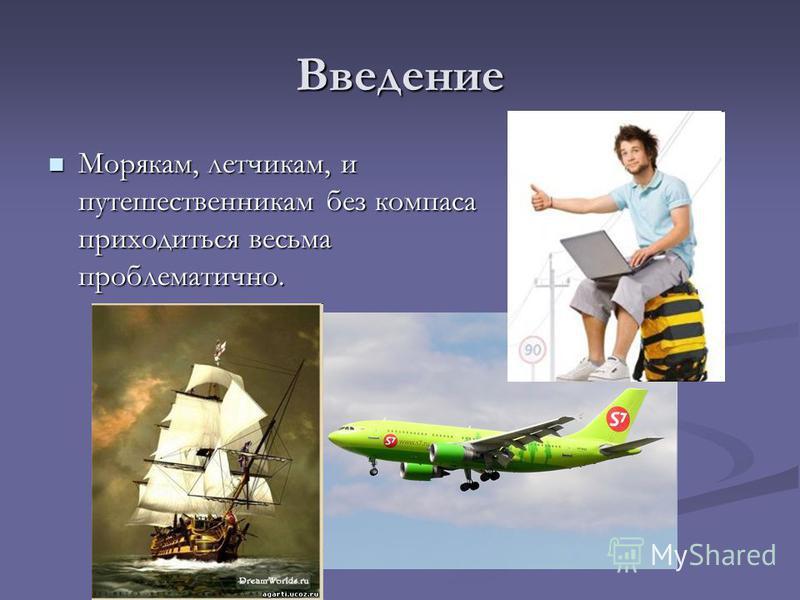 Введение Морякам, летчикам, и путешественникам без компаса приходиться весьма проблематично. Морякам, летчикам, и путешественникам без компаса приходиться весьма проблематично.