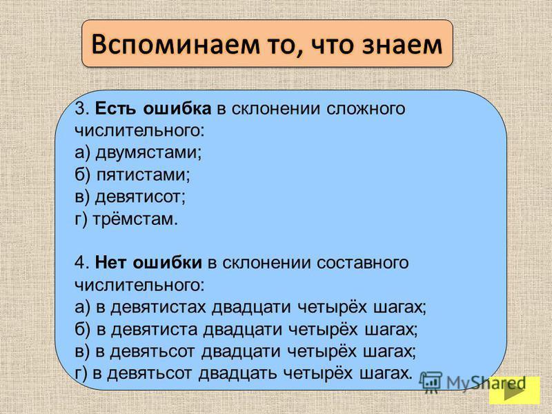 3. Есть ошибка в склонении сложного числительного: а) двумястами; б) пятистами; в) девятисот; г) трёмстам. 4. Нет ошибки в склонении составного числительного: а) в девятистах двадцати четырёх шагах; б) в девятиста двадцати четырёх шагах; в) в девятьс