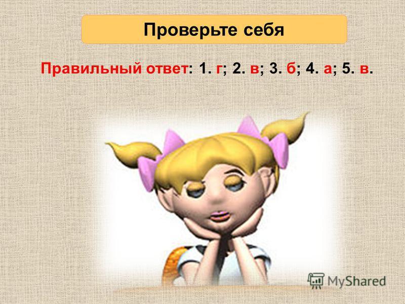 Правильный ответ: 1. г; 2. в; 3. б; 4. а; 5. в. Проверьте себя