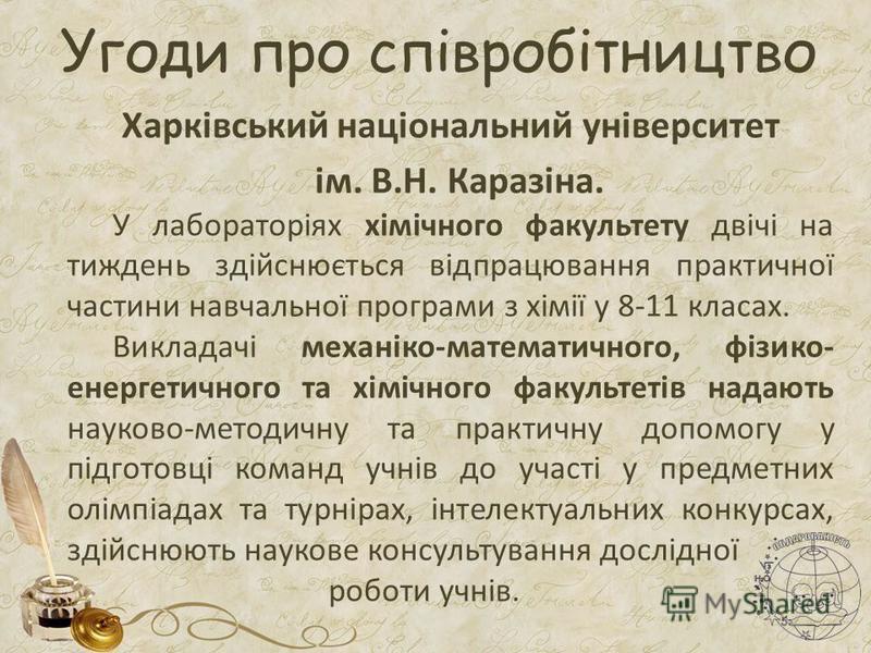 Угоди про співробітництво Харківський національний університет ім. В.Н. Каразіна. У лабораторіях хімічного факультету двічі на тиждень здійснюється відпрацювання практичної частини навчальної програми з хімії у 8-11 класах. Викладачі механіко-математ
