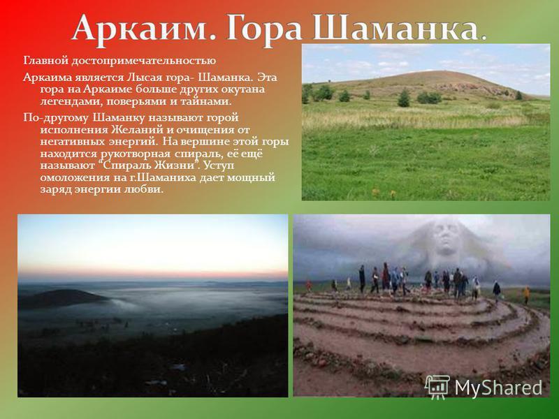 Главной достопримечательностью Аркаима является Лысая гора- Шаманка. Эта гора на Аркаиме больше других окутана легендами, поверьями и тайнами. По-другому Шаманку называют горой исполнения Желаний и очищения от негативных энергий. На вершине этой горы