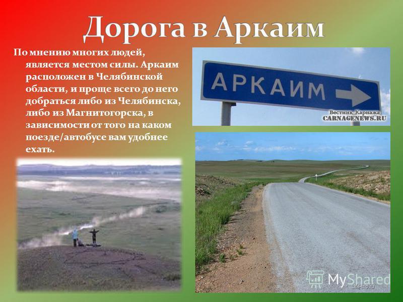 По мнению многих людей, является местом силы. Аркаим расположен в Челябинской области, и проще всего до него добраться либо из Челябинска, либо из Магнитогорска, в зависимости от того на каком поезде/автобусе вам удобнее ехать.