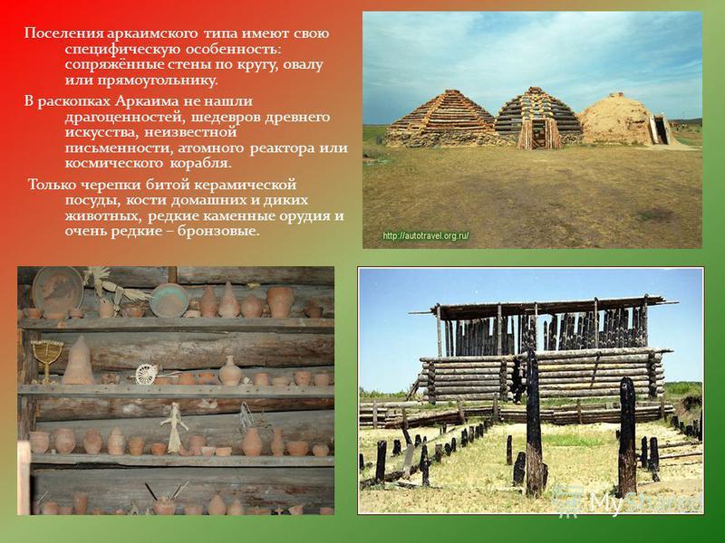 Поселения аркаимского типа имеют свою специфическую особенность: сопряжённые стены по кругу, овалу или прямоугольнику. В раскопках Аркаима не нашли драгоценностей, шедевров древнего искусства, неизвестной письменности, атомного реактора или космическ