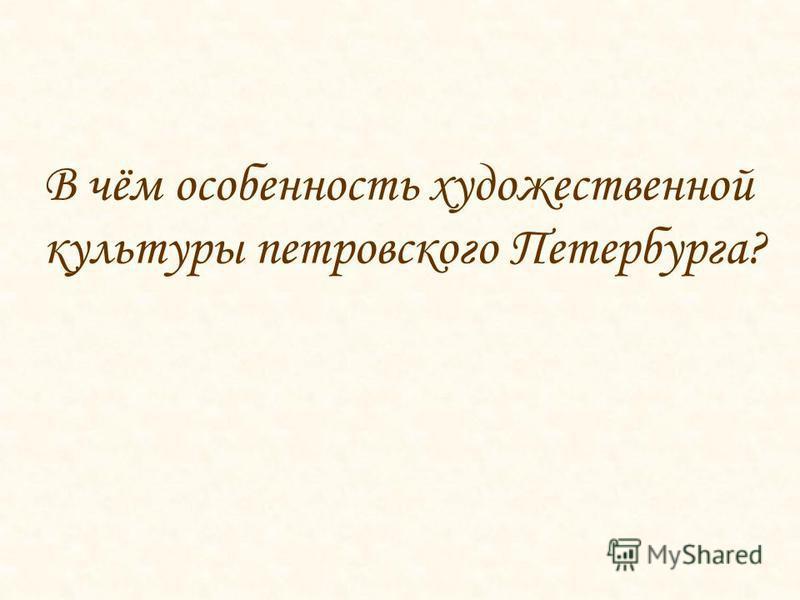 В чём особенность художественной культуры петровского Петербурга?