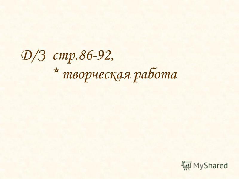 Д/З стр.86-92, * творческая работа