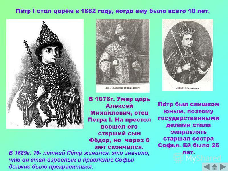 Пётр I стал царём в 1682 году, когда ему было всего 10 лет. В 1676 г. Умер царь Алексей Михайлович, отец Петра I. На престол взошёл его старший сын Фёдор, но через 6 лет скончался. Пётр был слишком юным, поэтому государственными делами стала заправля