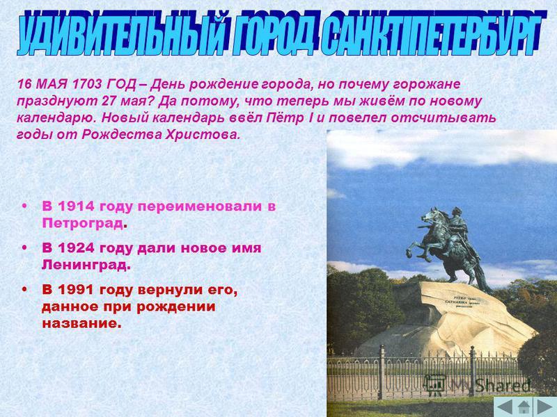 16 МАЯ 1703 ГОД – День рождение города, но почему горожане празднуют 27 мая? Да потому, что теперь мы живём по новому календарю. Новый календарь ввёл Пётр I и повелел отсчитывать годы от Рождества Христова. В 1914 году переименовали в Петроград. В 19