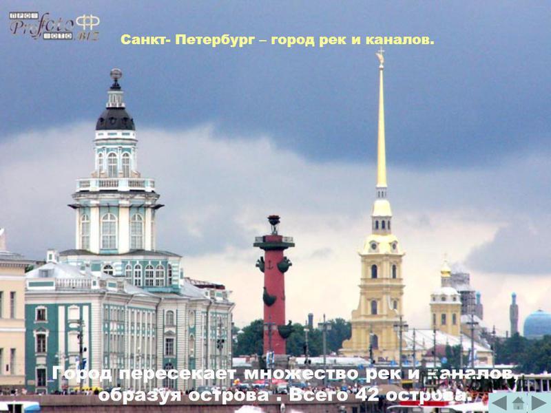 Санкт- Петербург – город рек и каналов. Город пересекает множество рек и каналов, образуя острова. Всего 42 острова.