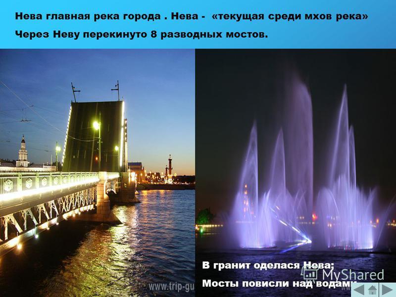 Нева главная река города. Нева - «текущая среди мхов река» Через Неву перекинуто 8 разводных мостов. В гранит оделася Нева; Мосты повисли над водами…