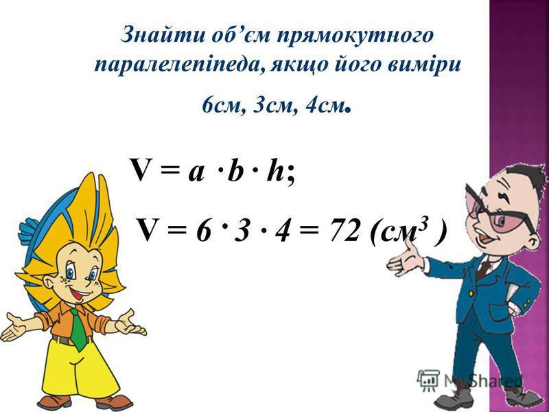 Знайти обєм прямокутного паралелепіпеда, якщо його виміри 6см, 3см, 4см. V = a b h; V = 6 3 4 = 72 (см 3 )