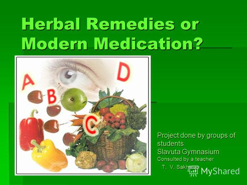 Herbal Remedies or Modern Medication? Project done by groups of students Slavuta Gymnasium Consulted by a teacher T. V. Sakhman T. V. Sakhman
