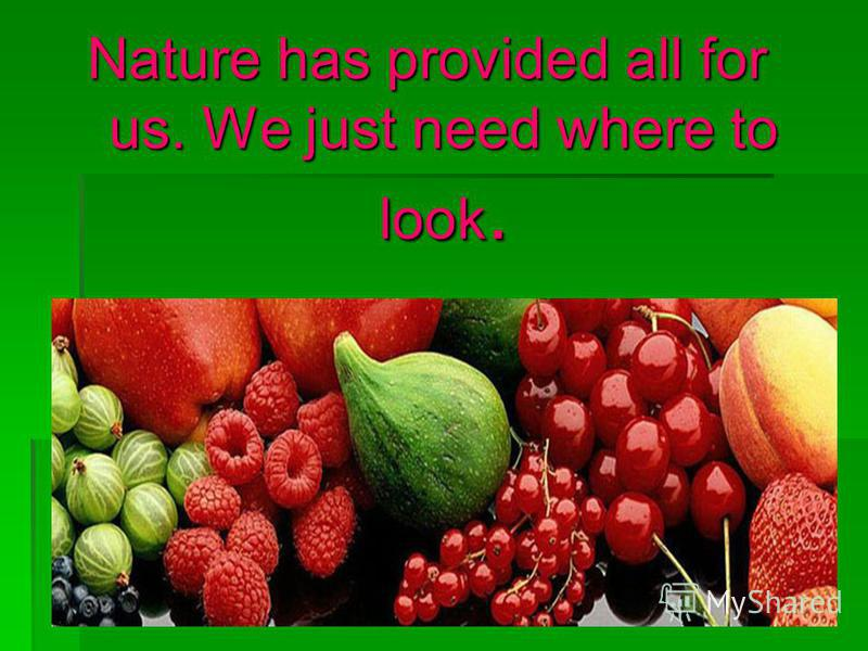 Nature has provided all for us. We just need where to look.