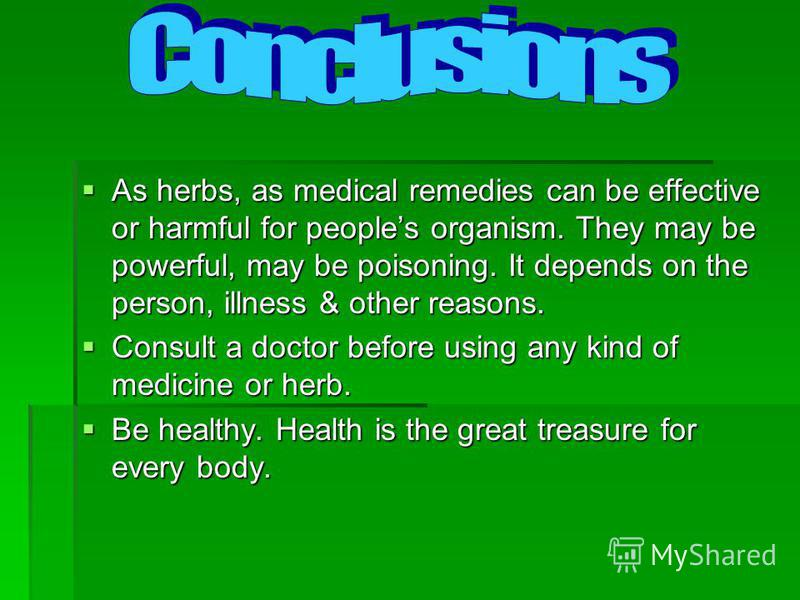 As herbs, as medical remedies can be effective or harmful for peoples organism. They may be powerful, may be poisoning. It depends on the person, illness & other reasons. As herbs, as medical remedies can be effective or harmful for peoples organism.