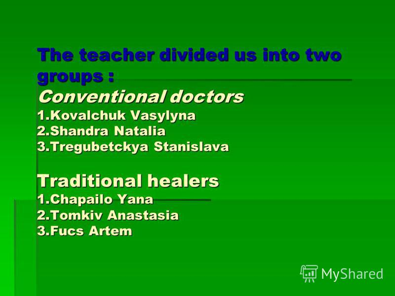 The teacher divided us into two groups : Conventional doctors 1.Kovalchuk Vasylyna 2.Shandra Natalia 3.Tregubetckya Stanislava Traditional healers 1.Chapailo Yana 2.Tomkiv Anastasia 3.Fucs Artem