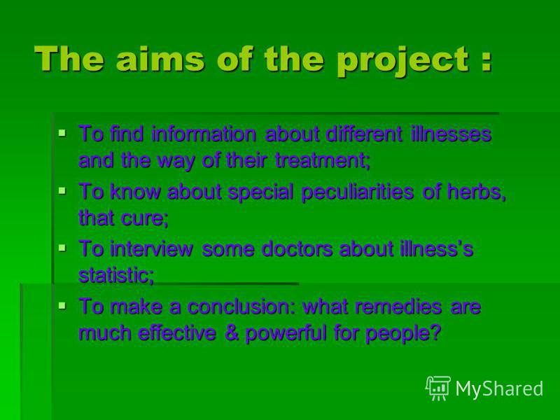 The aims of the project : To find information about different illnesses and the way of their treatment; To know about special peculiarities of herbs, that cure; To interview some doctors about illnesss statistic; To make a conclusion: what remedies a