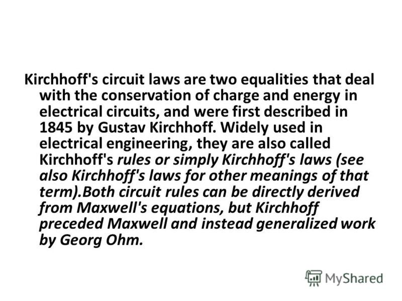 Kirchhoff's circuit laws are two equalities that deal with the conservation of charge and energy in electrical circuits, and were first described in 1845 by Gustav Kirchhoff. Widely used in electrical engineering, they are also called Kirchhoff's rul