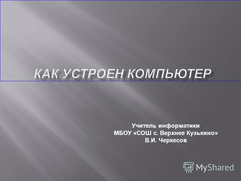 Учитель информатики МБОУ «СОШ с. Верхнее Кузькино» В.И. Черкесов