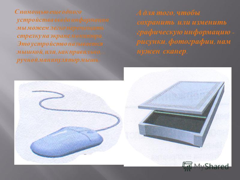 С помощью еще одного устройства в вода информации мы можем легко перемещать стрелку н а э кране монитора. Это устройство называется мышкой, и ли, как правильно, - ручной манипулятор мышь. А д ля т ого, чтобы сохранить и ли изменить графическую информ