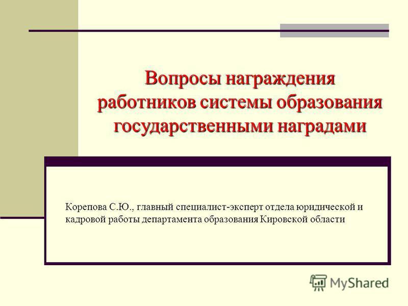 1 Вопросы награждения работников системы образования государственными наградами Корепова С.Ю., главный специалист-эксперт отдела юридической и кадровой работы департамента образования Кировской области