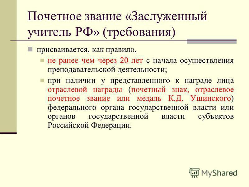 14 Почетное звание «Заслуженный учитель РФ» (требования) присваивается, как правило, не ранее чем через 20 лет с начала осуществления преподавательской деятельности; при наличии у представленного к награде лица отраслевой награды (почетный знак, отра