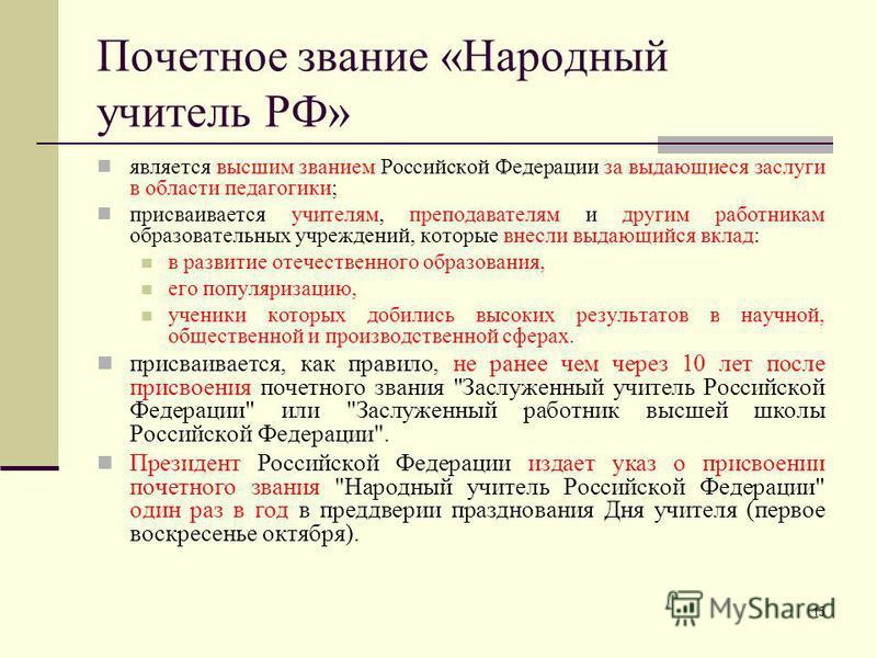 15 Почетное звание «Народный учитель РФ» является высшим званием Российской Федерации за выдающиеся заслуги в области педагогики; присваивается учителям, преподавателям и другим работникам образовательных учреждений, которые внесли выдающийся вклад:
