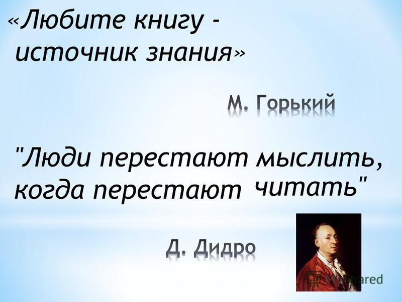 «Любите книгу - источник знания» Люди перестают мыслить, когда перестают читать