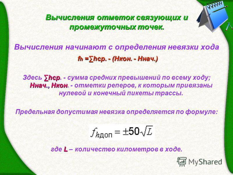 Вычисления отметок связующих и промежуточных точек. Вычисления начинают с определения невязки хода f h =hср. - (Hкон. - Hнач.) hср Hнач., Hкон Здесь hср. - сумма средних превышений по всему ходу; Hнач., Hкон. - отметки реперов, к которым привязаны ну