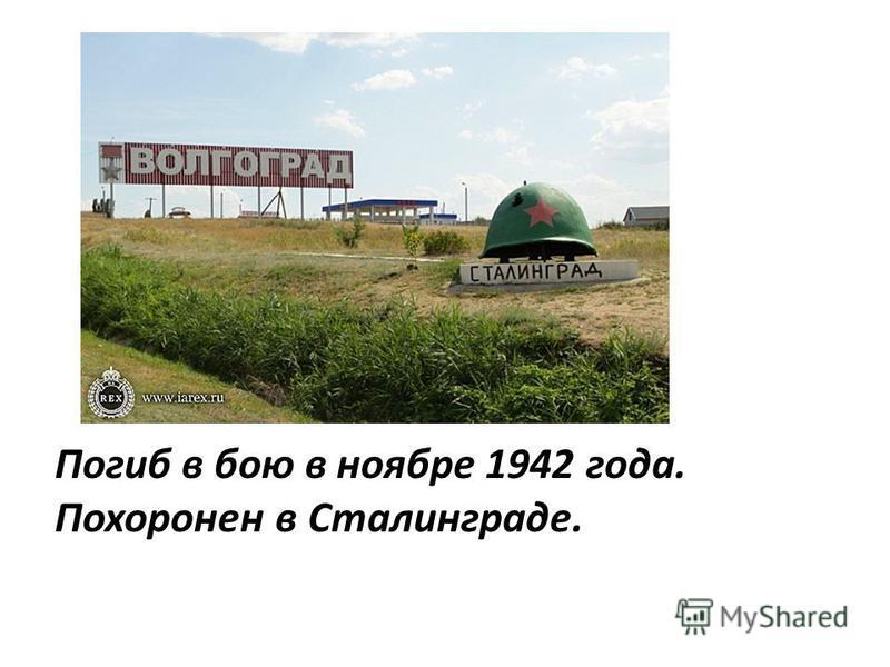 Погиб в бою в ноябре 1942 года. Похоронен в Сталинграде.