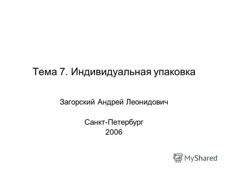 Тема 7. Индивидуальная упаковка Загорский Андрей Леонидович Санкт-Петербург 2006