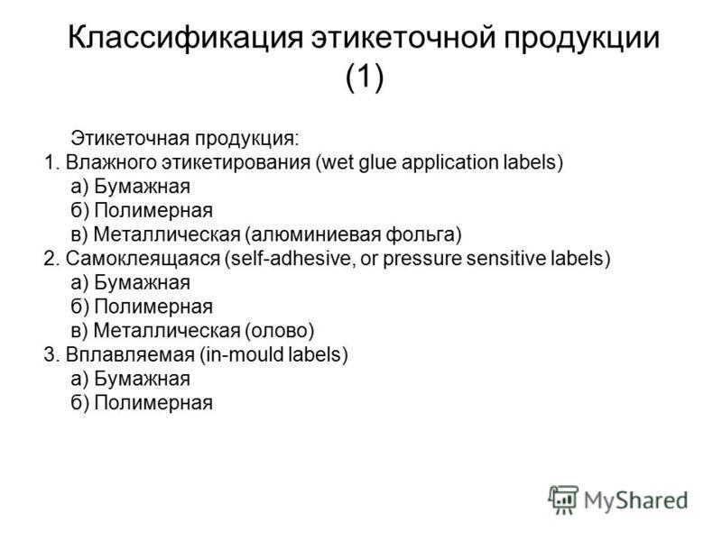 Классификация этикеточной продукции (1) Этикеточная продукция: 1. Влажного этикетирования (wet glue application labels) а) Бумажная б) Полимерная в) Металлическая (алюминиевая фольга) 2. Самоклеящаяся (self-adhesive, or pressure sensitive labels) а)