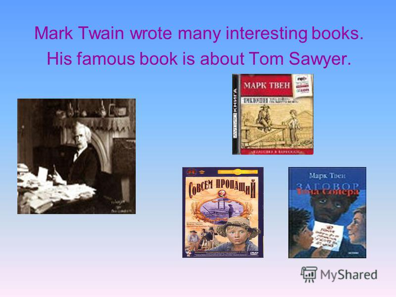 Mark Twain wrote many interesting books. His famous book is about Tom Sawyer.
