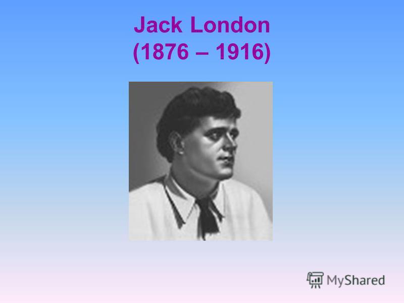 Jack London (1876 – 1916)