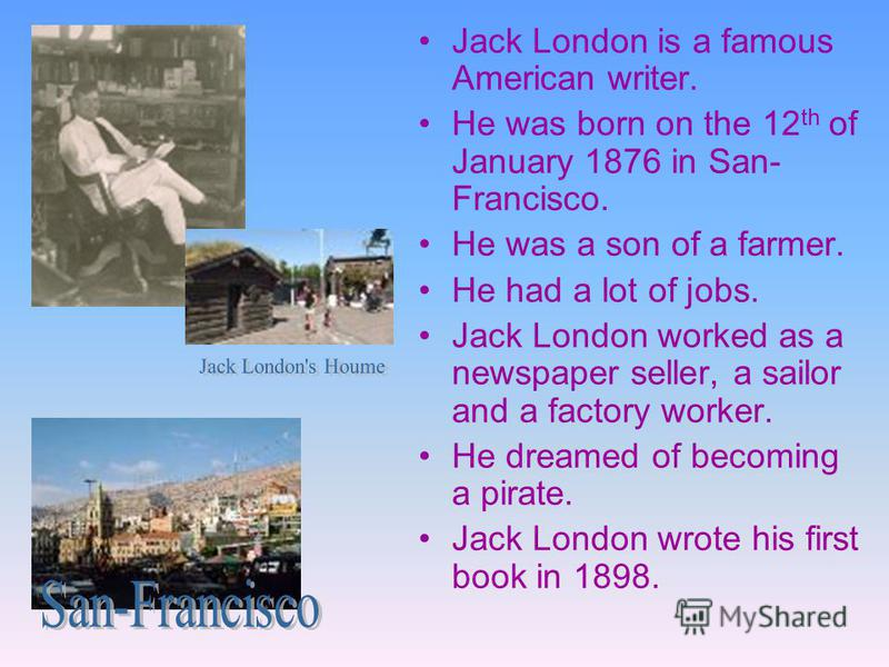 Jack London is a famous American writer. He was born on the 12 th of January 1876 in San- Francisco. He was a son of a farmer. He had a lot of jobs. Jack London worked as a newspaper seller, a sailor and a factory worker. He dreamed of becoming a pir