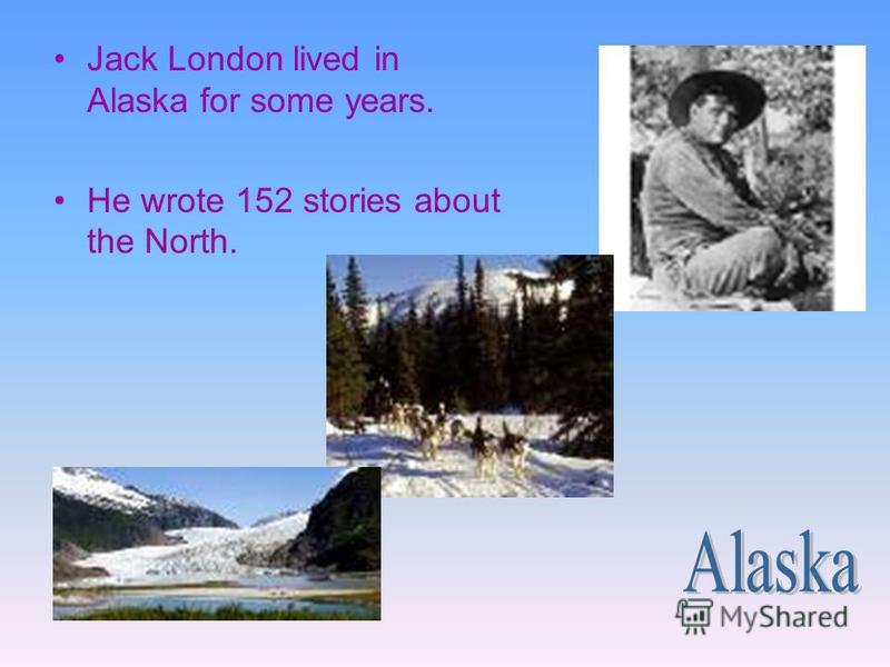 Jack London lived in Alaska for some years. He wrote 152 stories about the North.