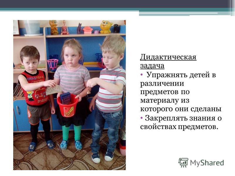 Дидактическая задача Упражнять детей в различении предметов по материалу из которого они сделаны Закреплять знания о свойствах предметов.