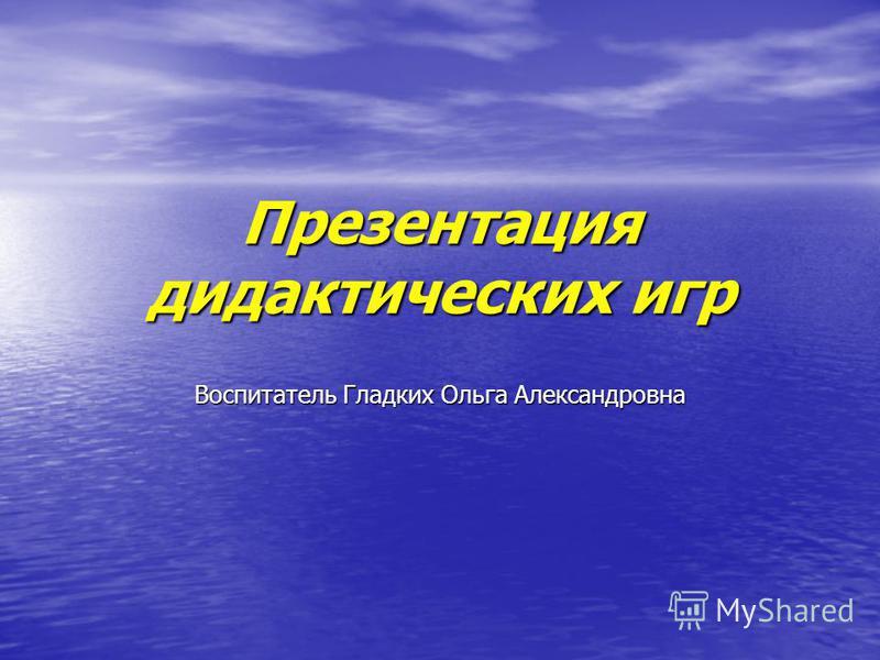 Презентация дидактических игр Воспитатель Гладких Ольга Александровна